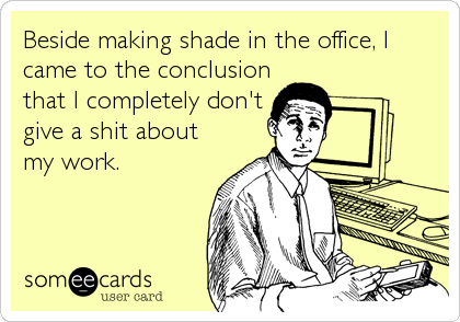 Beside making shade in the office, I came to the conclusion that I completely don't give a shit about my work.
