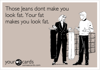 Those Jeans dont make you look fat. Your fat makes you look fat.