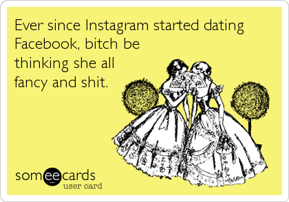 Ever since Instagram started dating Facebook, bitch be thinking she all fancy and shit.