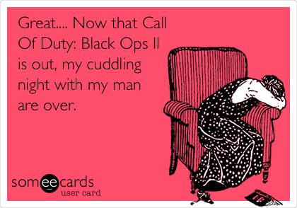 Great.... Now that Call Of Duty: Black Ops II is out, my cuddling night with my man are over.