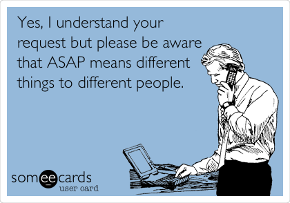 Yes, I understand your request but please be aware that ASAP means different things to different people.