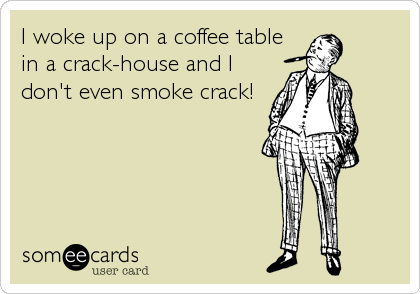 I woke up on a coffee table in a crack-house and I don't even smoke crack!