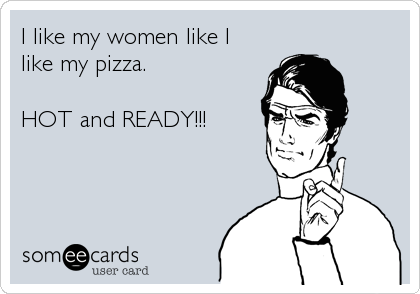 I like my women like I like my pizza.   HOT and READY!!!
