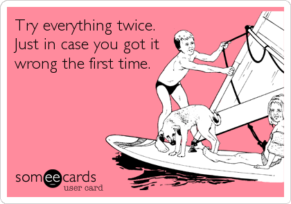 Try everything twice. Just in case you got it wrong the first time.