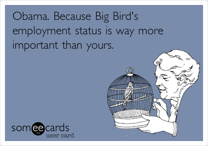 Obama. Because Big Bird's employment status is way more important than yours.