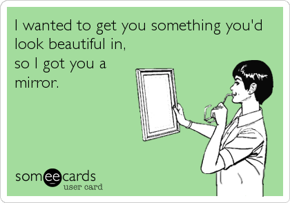 I wanted to get you something you'd look beautiful in, so I got you a mirror.
