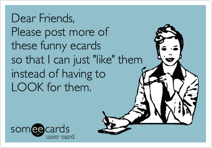 """Dear Friends,  Please post more of these funny ecards so that I can just """"like"""" them  instead of having to LOOK for them."""