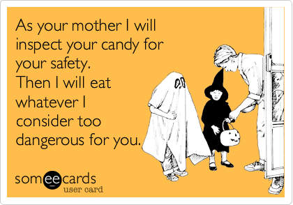 As your mother I will  inspect your candy for  your safety. Then I will eat whatever I  consider too dangerous for you.