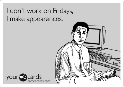 I Don't Work On Fridays, I Make Appearances. | Workplace Ecard