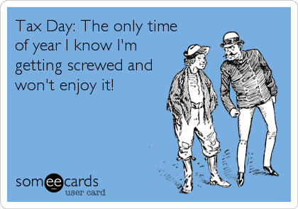 Tax Day: The only time of year I know I'm getting screwed and won't enjoy it!