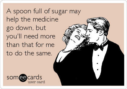 A spoon full of sugar may help the medicine go down, but you'll need more than that for me to do the same.