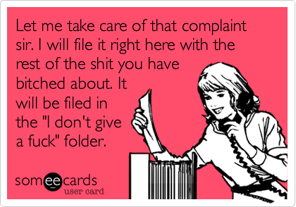 Let me take care of that complaint sir. I will file it right here with the 