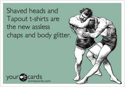 Shaved heads and Tapout t-shirts are the new assless chaps and body glitter.