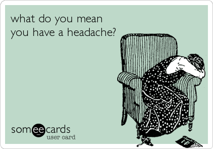 what do you mean you have a headache?