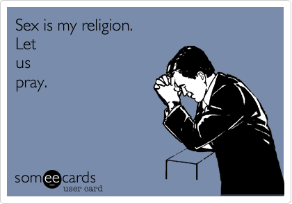 Sex is my religion. Let  us  pray.