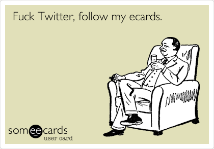 Fuck Twitter, follow my ecards.