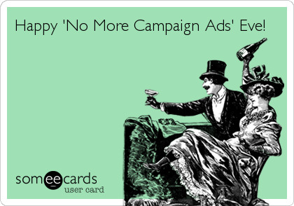 Happy 'No More Campaign Ads' Eve!