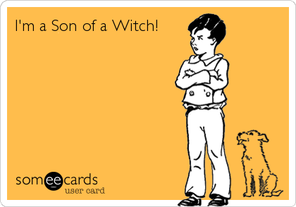 I'm a Son of a Witch!