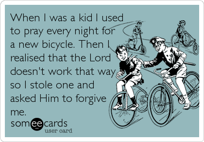 When I was a kid I used to pray every night for a new bicycle. Then I realised that the Lord doesn't work that way so I stole one and asked Him to forgive me.