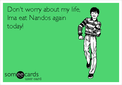 Don't worry about my life, Ima eat Nandos again today!