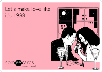 Let's make love like  it's 1988