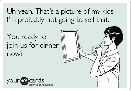 Uh-yeah. That's a picture of my kids. I'm probably not going to sell that.  You ready to join us for dinner now?