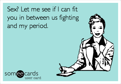 Sex? Let me see if I can fit you in between us fighting and my period.