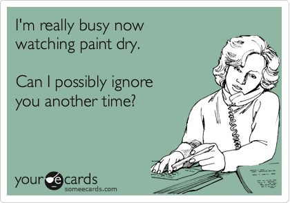 I'm really busy now  watching paint dry.  Can I possibly ignore you another time?