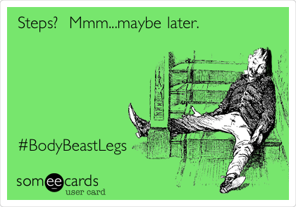 Steps?  Mmm...maybe later.       #BodyBeastLegs