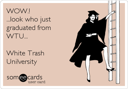 WOW.! ...look who just graduated from WTU...  White Trash Uni!versity