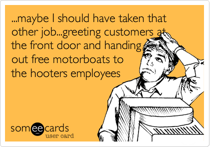 ...maybe I should have taken that other job...greeting customers and and handing out free motorboats to the HOOTER's employees...