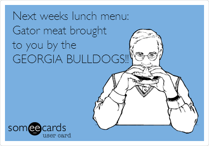 Next weeks lunch menu: Gator meat brought to you by the GEORGIA BULLDOGS!!