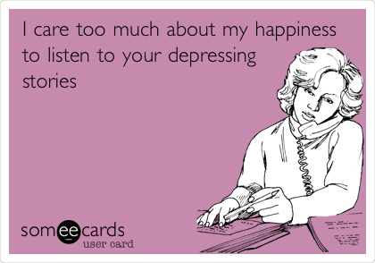 I care too much about my happiness to listen to your depressing stories
