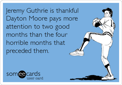 Jeremy Guthrie is thankful Dayton Moore pays more attention to two good months than the four horrible months that  preceded them.
