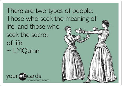 There are two types of people.  Those who seek the meaning of life, and those who seek the secret of life.  ~ LMQuinn
