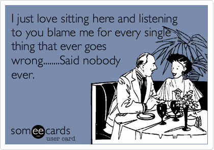I just love sitting here and listening to you blame me for every single thing that ever goes wrong........Said nobody ever.