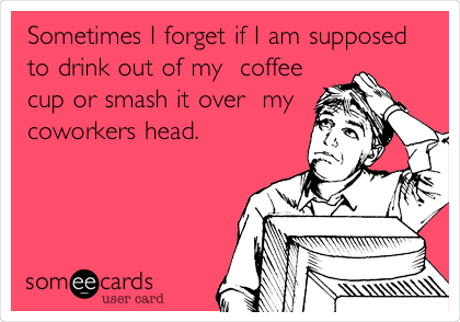 Sometimes I forget if I am supposed to drink out of my  coffee cup or smash it over  my coworkers head.