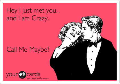 Hey I just met you...  and I am Crazy.    Call Me Maybe?