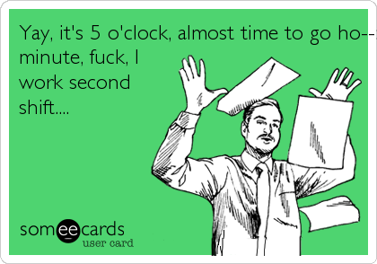 Yay, it's 5 o'clock, almost time to go ho--:  Oh wait a