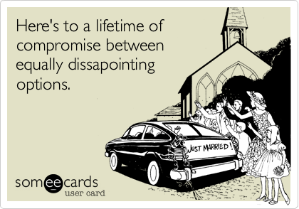 Here's to a lifetime of compromise between equally dissapointing options.