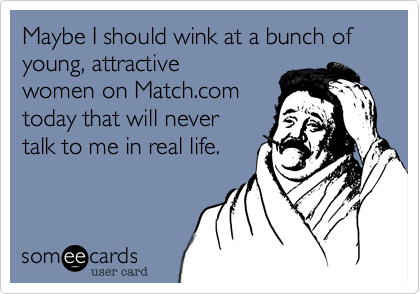 Maybe I shall wink at a bunch of super young attractive women on match.com today that would never talk to me in real life.