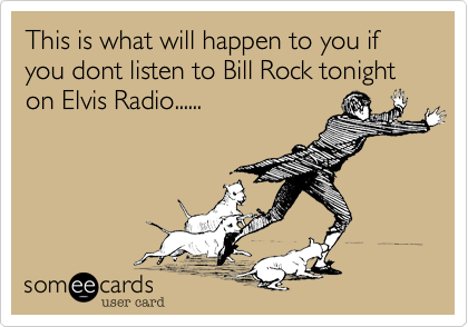 This is what will happen to you if you dont listen to Bill Rock tonight on Elvis Radio......