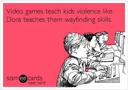 Video games teach kids violence like Dora teaches them wayfinding skills.