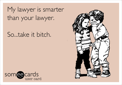 My lawyer is smarter than your lawyer.  So...take it bitch.