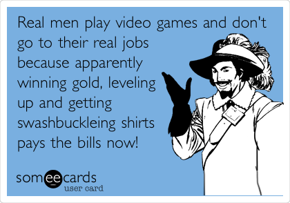 Real men play video games and don't go to their real jobs because apparently winning gold, leveling up and getting swashbuckleing shirts pays the bills now!