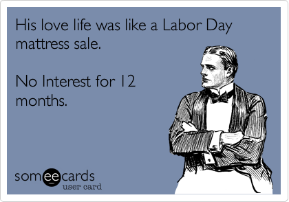 His love life was like a Labor Day mattress sale.  No Interest for 12 months.