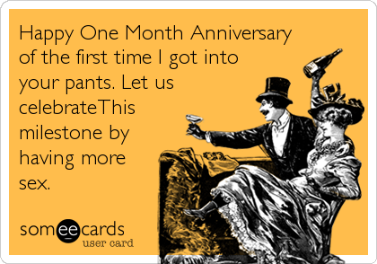 Happy One Month Anniversary of the first time I got into your pants. Let us celebrateThis milestone by having more sex.