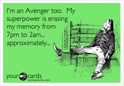 I'm an Avenger too.  My superpower is erasing my memore from 7pm to 2am... approximately...