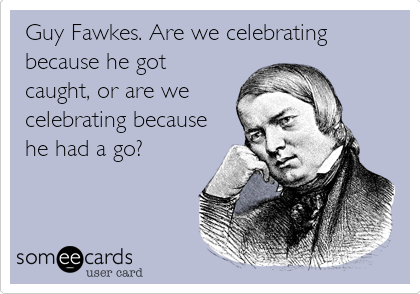 Guy Fawkes. Are we celebrating because he got caught, or are we celebrating because he had a go?