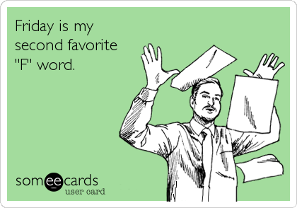 "Friday is my second favorite     ""F"" word."